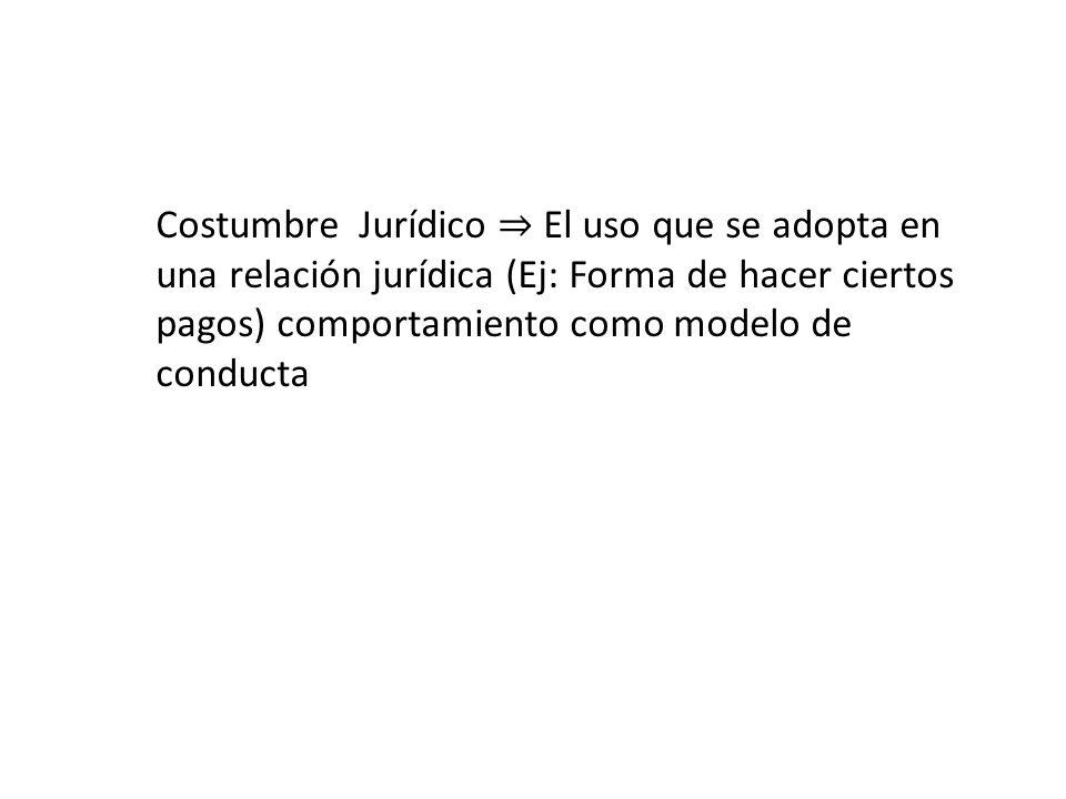 Costumbre Jurídico El uso que se adopta en una relación jurídica (Ej: Forma de hacer ciertos pagos) comportamiento como modelo de conducta