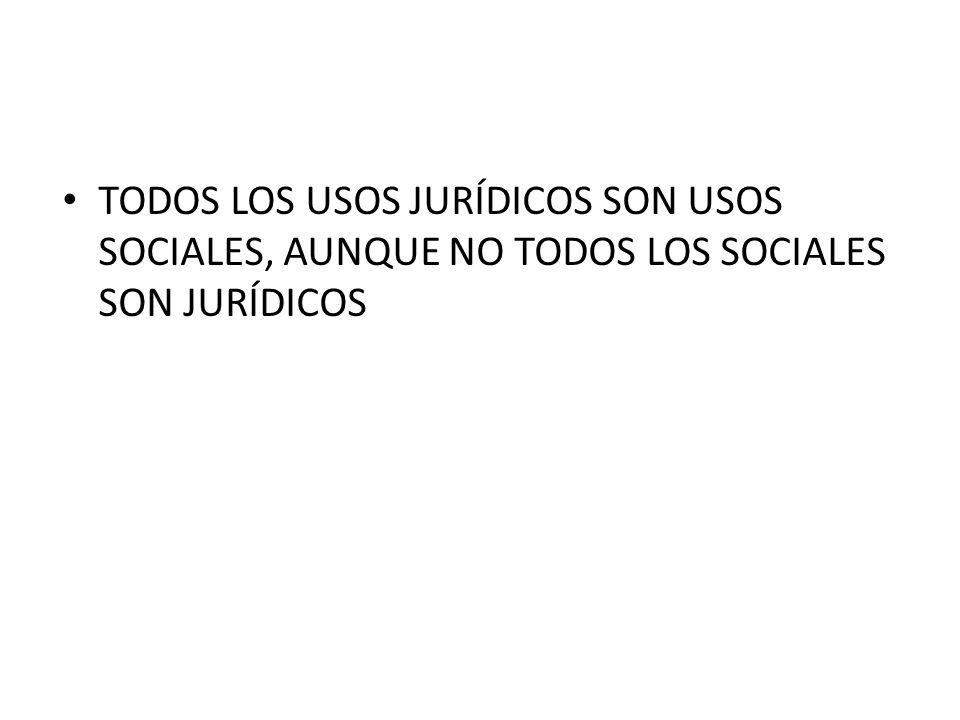 TODOS LOS USOS JURÍDICOS SON USOS SOCIALES, AUNQUE NO TODOS LOS SOCIALES SON JURÍDICOS