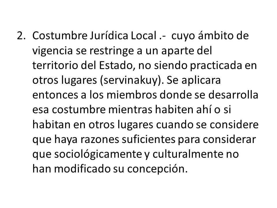 2.Costumbre Jurídica Local.- cuyo ámbito de vigencia se restringe a un aparte del territorio del Estado, no siendo practicada en otros lugares (servin