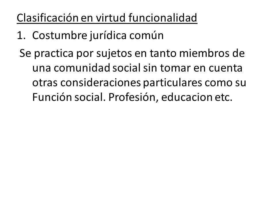 Clasificación en virtud funcionalidad 1.Costumbre jurídica común Se practica por sujetos en tanto miembros de una comunidad social sin tomar en cuenta