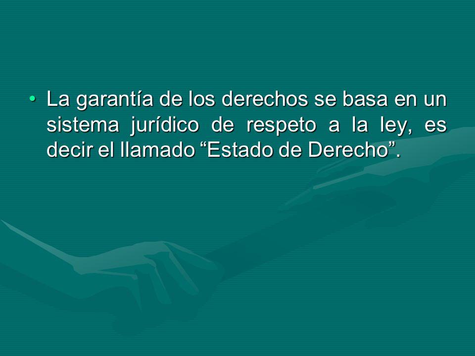 La garantía de los derechos se basa en un sistema jurídico de respeto a la ley, es decir el llamado Estado de Derecho.La garantía de los derechos se b