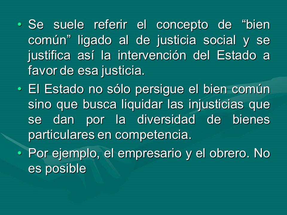 Se suele referir el concepto de bien común ligado al de justicia social y se justifica así la intervención del Estado a favor de esa justicia.Se suele
