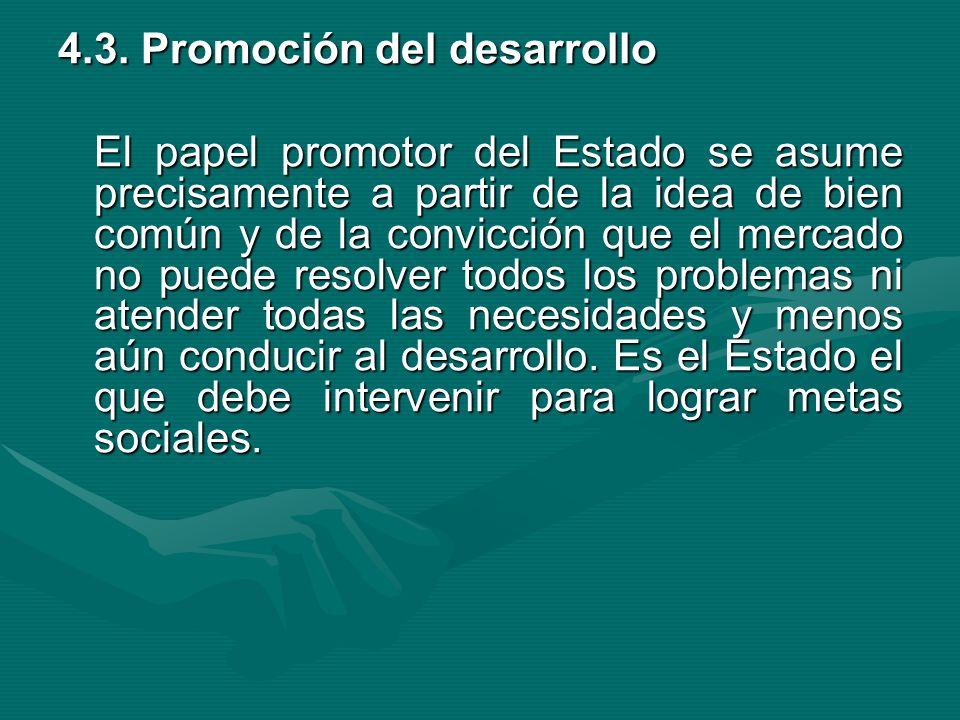4.3. Promoción del desarrollo El papel promotor del Estado se asume precisamente a partir de la idea de bien común y de la convicción que el mercado n