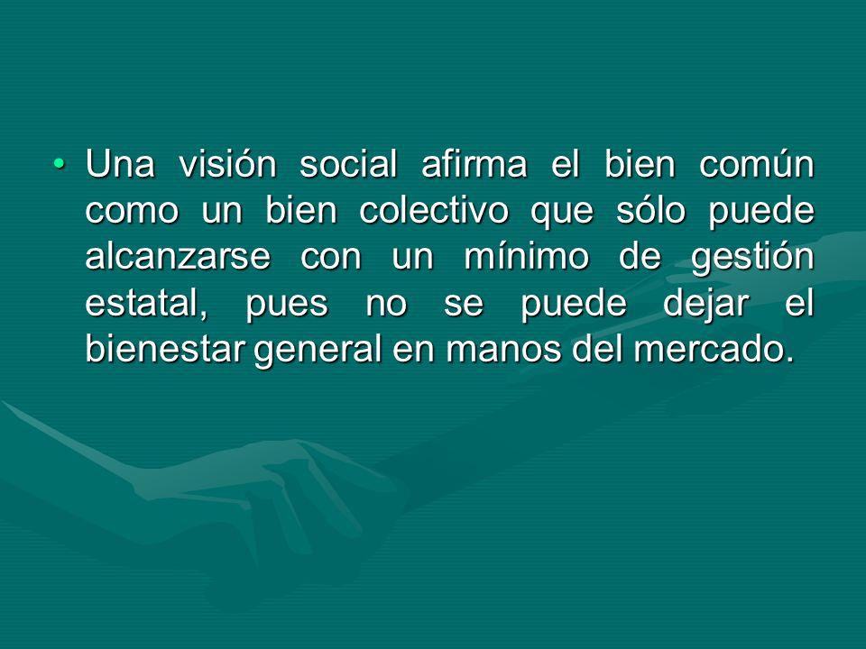 Una visión social afirma el bien común como un bien colectivo que sólo puede alcanzarse con un mínimo de gestión estatal, pues no se puede dejar el bi
