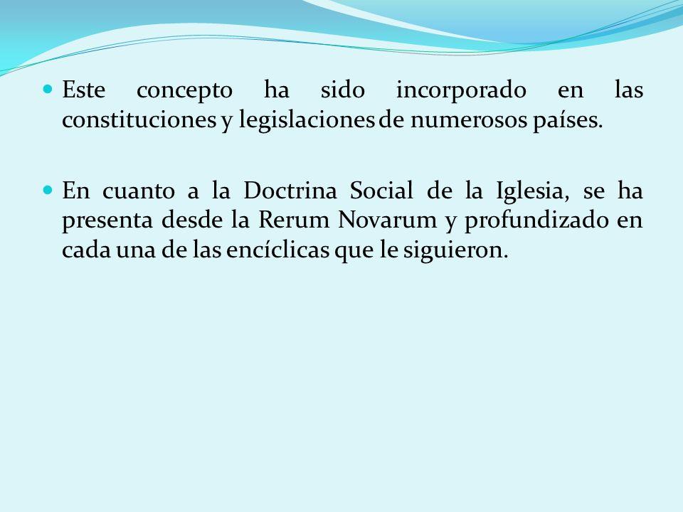 Este concepto ha sido incorporado en las constituciones y legislaciones de numerosos países. En cuanto a la Doctrina Social de la Iglesia, se ha prese