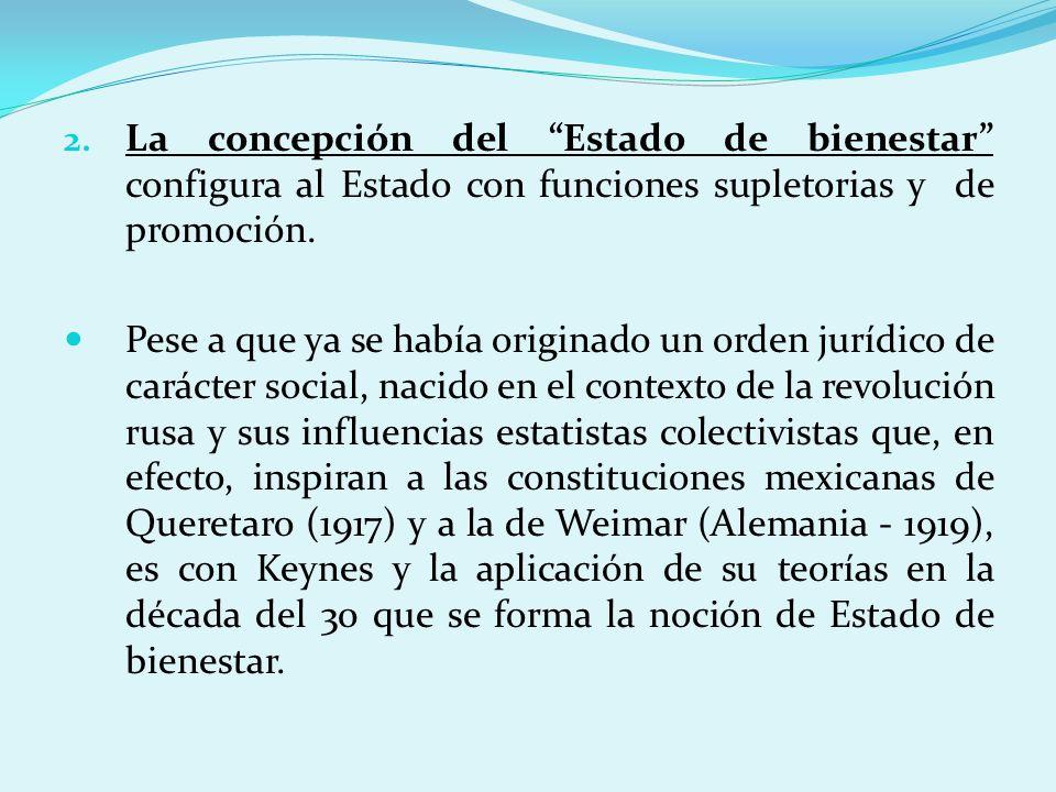 2. La concepción del Estado de bienestar configura al Estado con funciones supletorias y de promoción. Pese a que ya se había originado un orden juríd