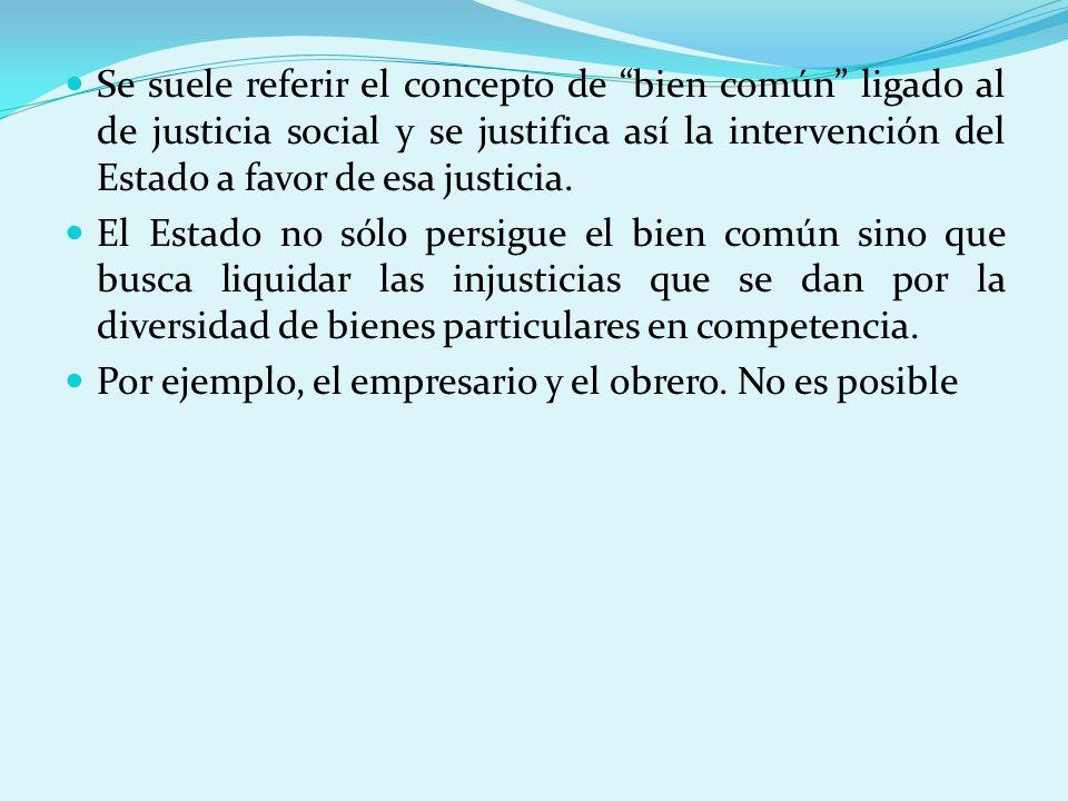 Se suele referir el concepto de bien común ligado al de justicia social y se justifica así la intervención del Estado a favor de esa justicia. El Esta