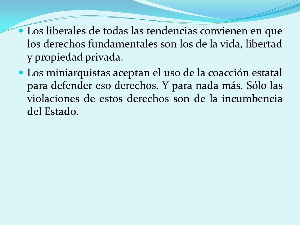 Los liberales de todas las tendencias convienen en que los derechos fundamentales son los de la vida, libertad y propiedad privada. Los miniarquistas