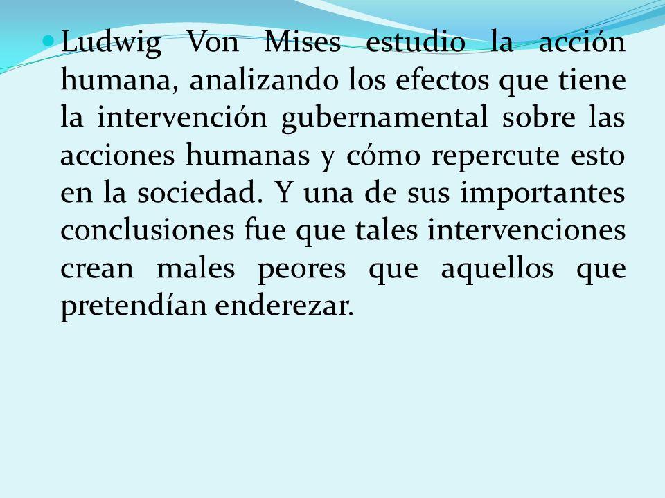Ludwig Von Mises estudio la acción humana, analizando los efectos que tiene la intervención gubernamental sobre las acciones humanas y cómo repercute