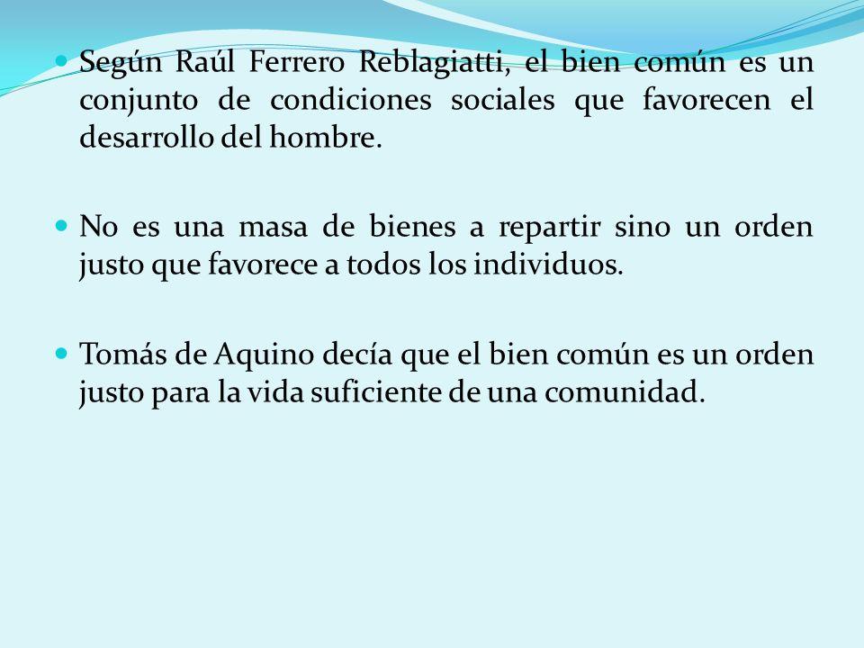 Según Raúl Ferrero Reblagiatti, el bien común es un conjunto de condiciones sociales que favorecen el desarrollo del hombre. No es una masa de bienes