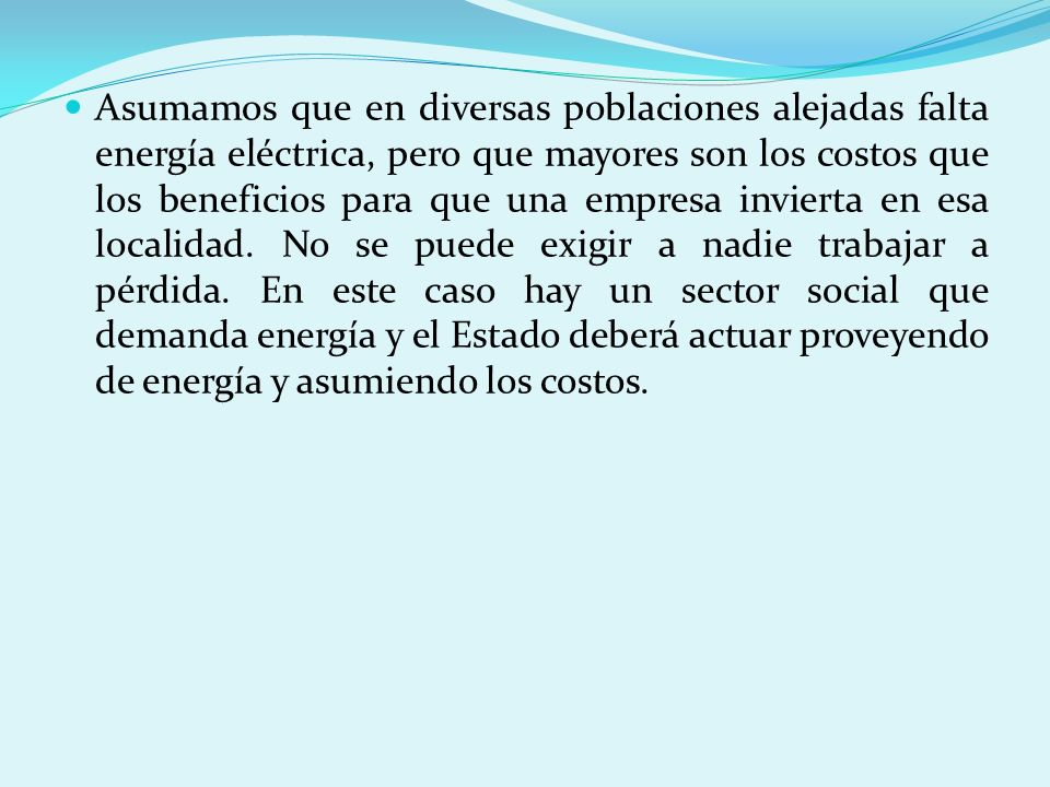 Asumamos que en diversas poblaciones alejadas falta energía eléctrica, pero que mayores son los costos que los beneficios para que una empresa inviert