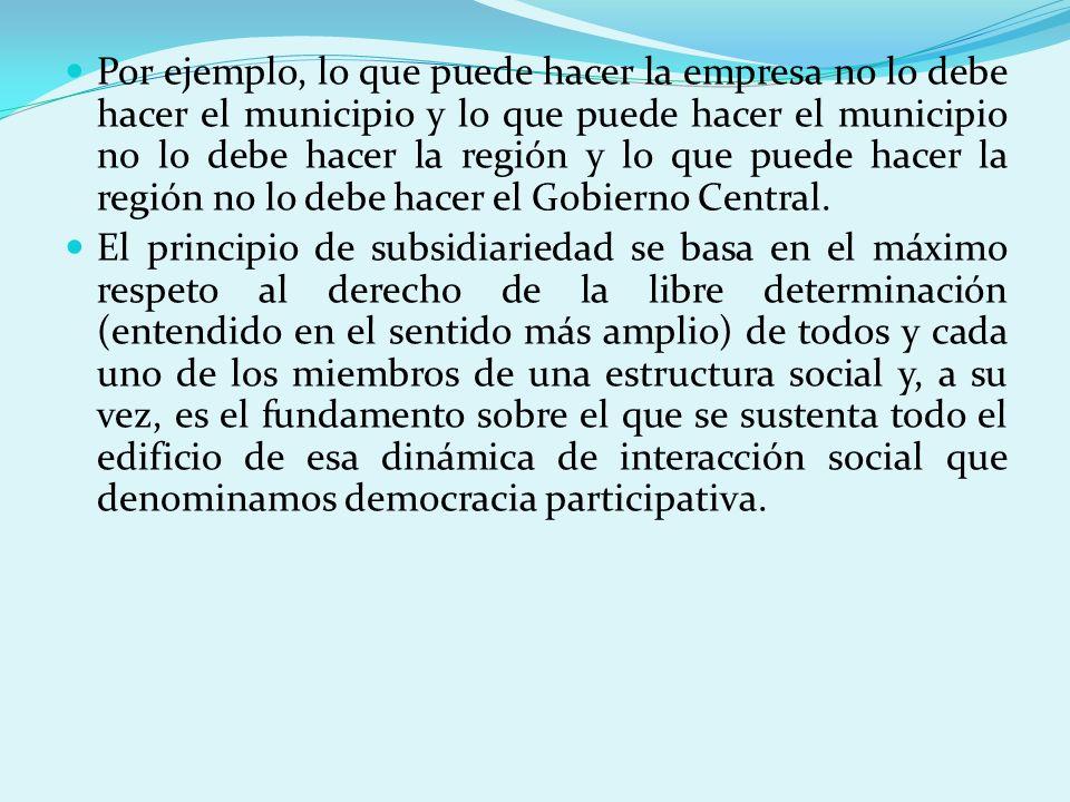 Por ejemplo, lo que puede hacer la empresa no lo debe hacer el municipio y lo que puede hacer el municipio no lo debe hacer la región y lo que puede h