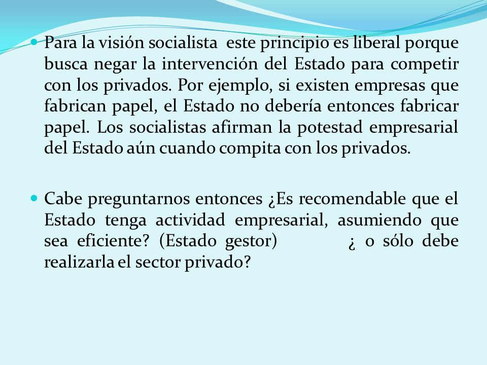 Para la visión socialista este principio es liberal porque busca negar la intervención del Estado para competir con los privados. Por ejemplo, si exis