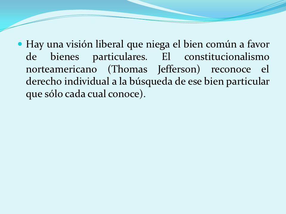 Hay una visión liberal que niega el bien común a favor de bienes particulares. El constitucionalismo norteamericano (Thomas Jefferson) reconoce el der