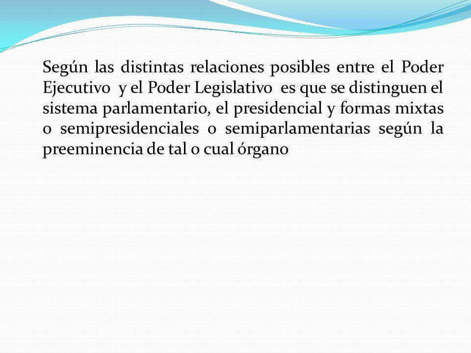 Según las distintas relaciones posibles entre el Poder Ejecutivo y el Poder Legislativo es que se distinguen el sistema parlamentario, el presidencial