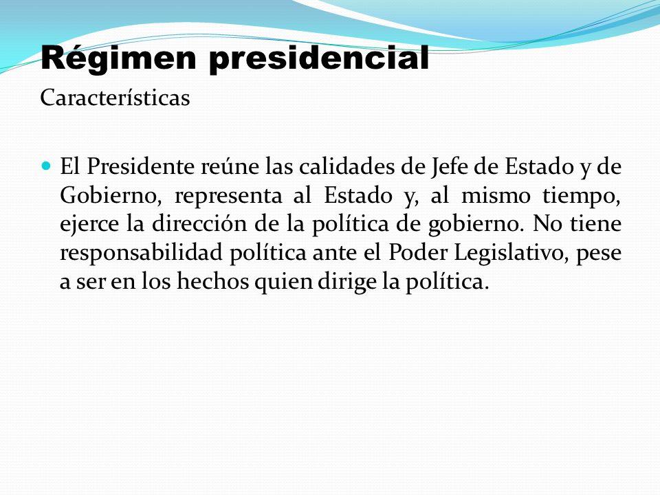 Régimen presidencial Características El Presidente reúne las calidades de Jefe de Estado y de Gobierno, representa al Estado y, al mismo tiempo, ejerc