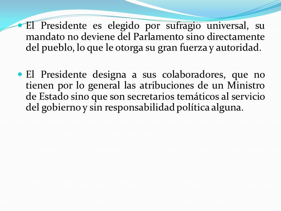 El Presidente es elegido por sufragio universal, su mandato no deviene del Parlamento sino directamente del pueblo, lo que le otorga su gran fuerza y