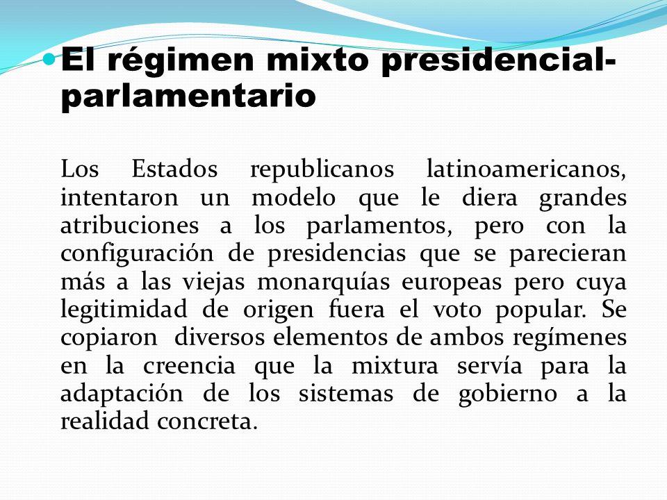El régimen mixto presidencial- parlamentario Los Estados republicanos latinoamericanos, intentaron un modelo que le diera grandes atribuciones a los p