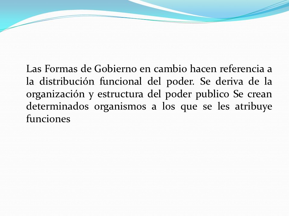Las Formas de Gobierno en cambio hacen referencia a la distribución funcional del poder. Se deriva de la organización y estructura del poder publico S