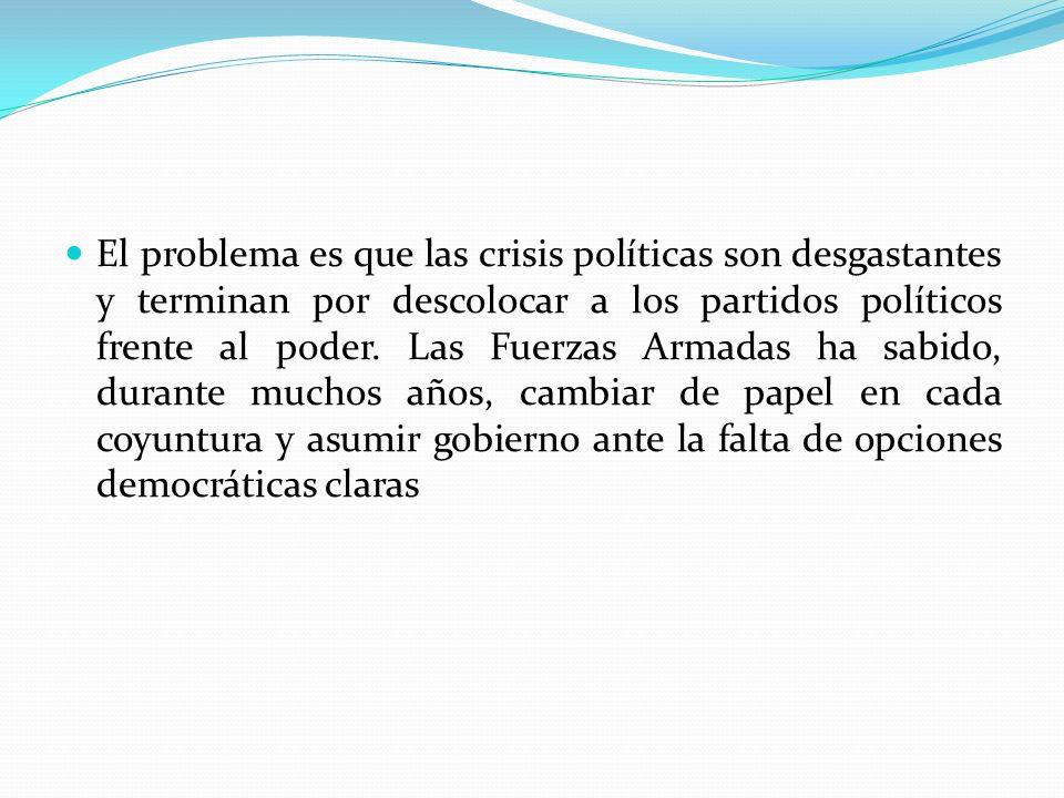 El problema es que las crisis políticas son desgastantes y terminan por descolocar a los partidos políticos frente al poder. Las Fuerzas Armadas ha sa