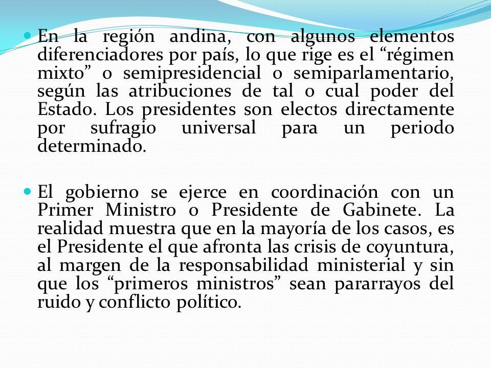 En la región andina, con algunos elementos diferenciadores por país, lo que rige es el régimen mixto o semipresidencial o semiparlamentario, según las
