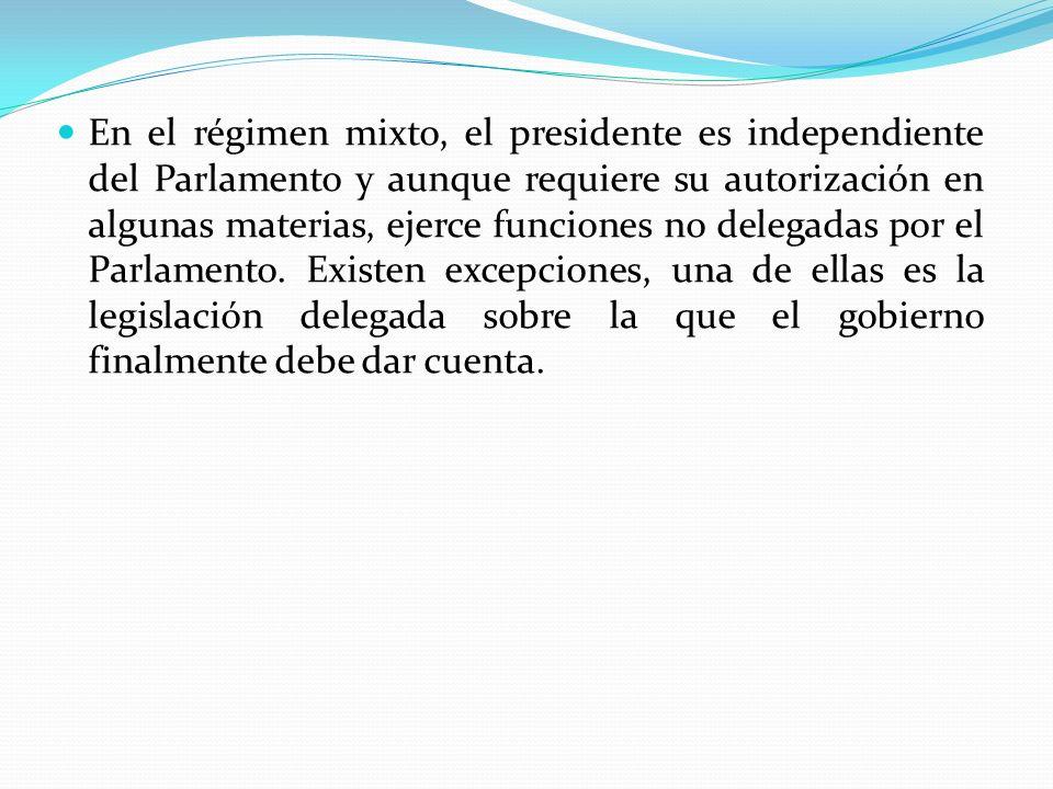 En el régimen mixto, el presidente es independiente del Parlamento y aunque requiere su autorización en algunas materias, ejerce funciones no delegada