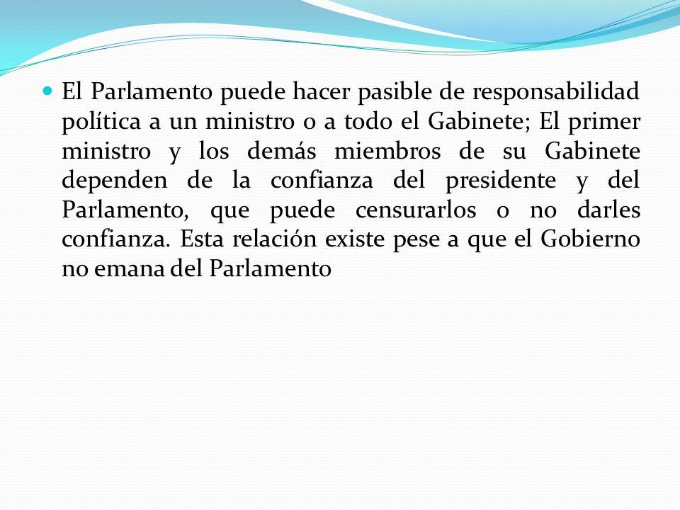 El Parlamento puede hacer pasible de responsabilidad política a un ministro o a todo el Gabinete; El primer ministro y los demás miembros de su Gabine