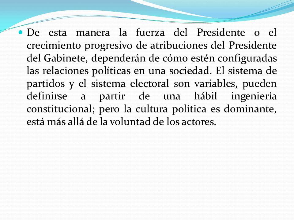 De esta manera la fuerza del Presidente o el crecimiento progresivo de atribuciones del Presidente del Gabinete, dependerán de cómo estén configuradas