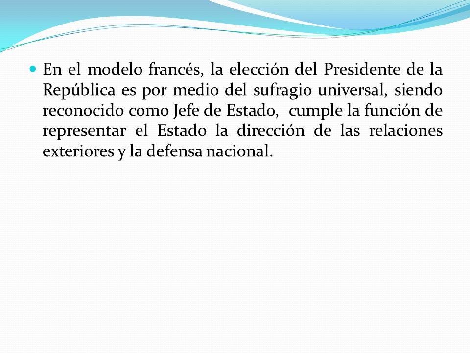En el modelo francés, la elección del Presidente de la República es por medio del sufragio universal, siendo reconocido como Jefe de Estado, cumple la