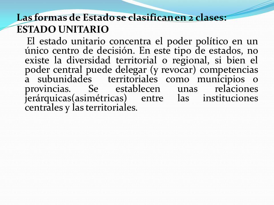 Las formas de Estado se clasifican en 2 clases: ESTADO UNITARIO El estado unitario concentra el poder político en un único centro de decisión. En este