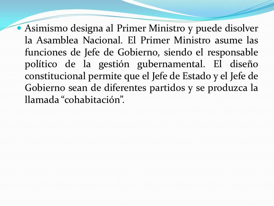 Asimismo designa al Primer Ministro y puede disolver la Asamblea Nacional. El Primer Ministro asume las funciones de Jefe de Gobierno, siendo el respo