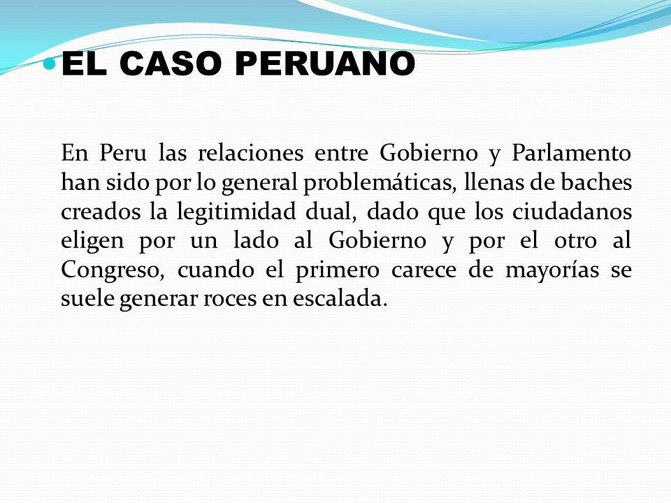 EL CASO PERUANO En Peru las relaciones entre Gobierno y Parlamento han sido por lo general problemáticas, llenas de baches creados la legitimidad dual