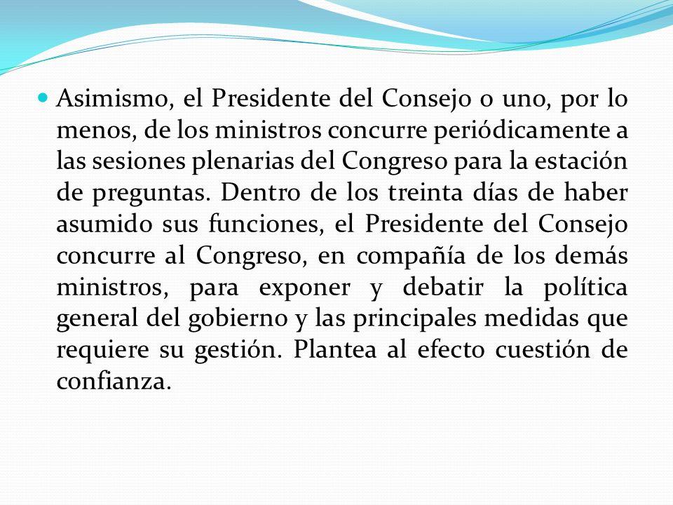 Asimismo, el Presidente del Consejo o uno, por lo menos, de los ministros concurre periódicamente a las sesiones plenarias del Congreso para la estaci