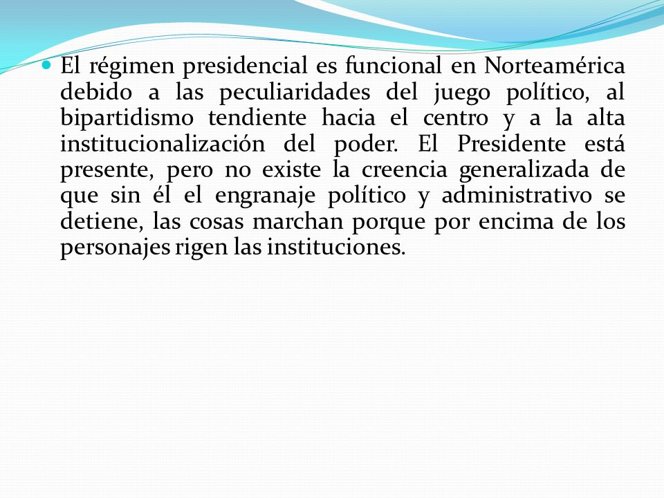 El régimen presidencial es funcional en Norteamérica debido a las peculiaridades del juego político, al bipartidismo tendiente hacia el centro y a la