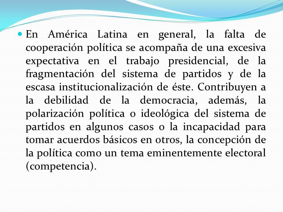 En América Latina en general, la falta de cooperación política se acompaña de una excesiva expectativa en el trabajo presidencial, de la fragmentación
