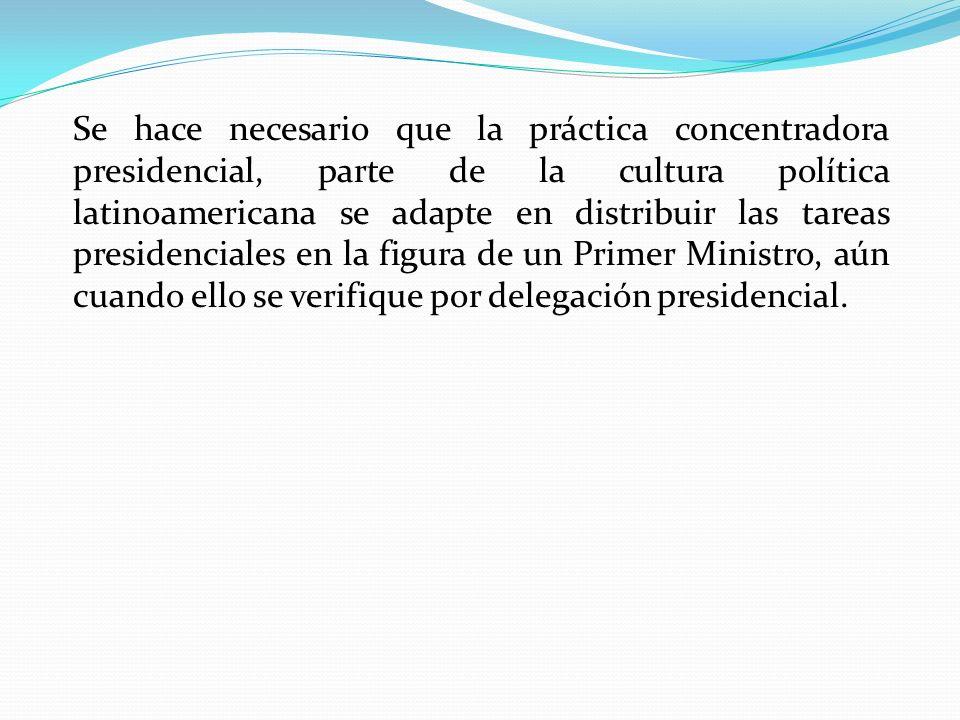 Se hace necesario que la práctica concentradora presidencial, parte de la cultura política latinoamericana se adapte en distribuir las tareas presiden