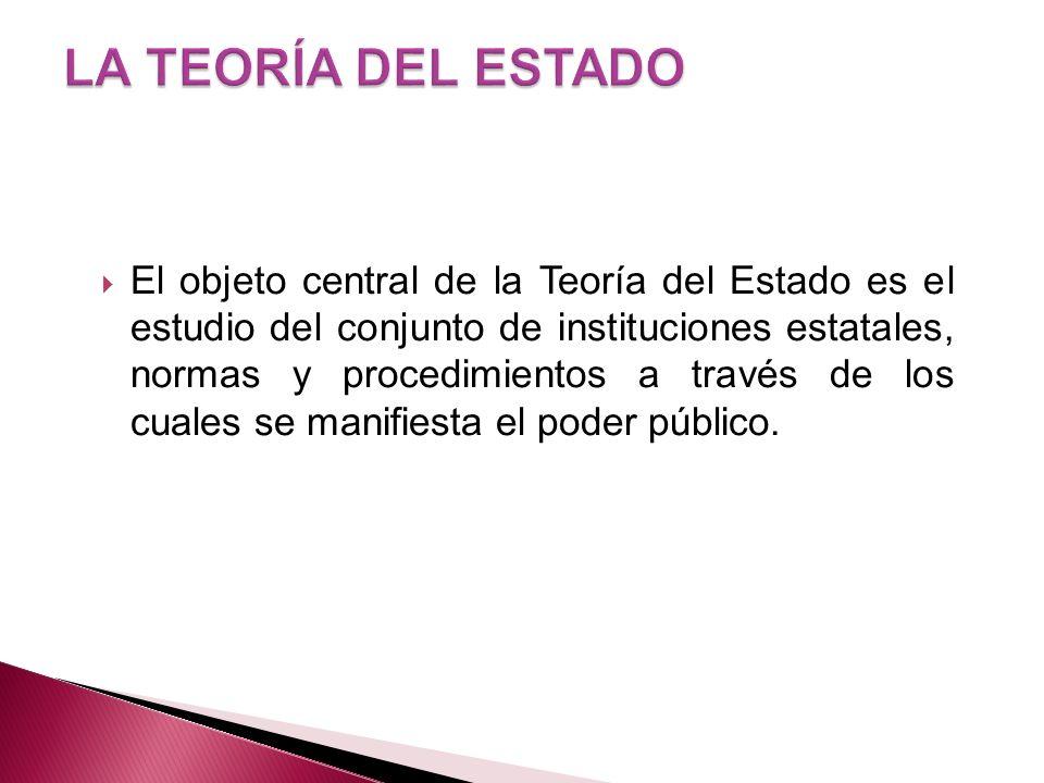 El objeto central de la Teoría del Estado es el estudio del conjunto de instituciones estatales, normas y procedimientos a través de los cuales se man