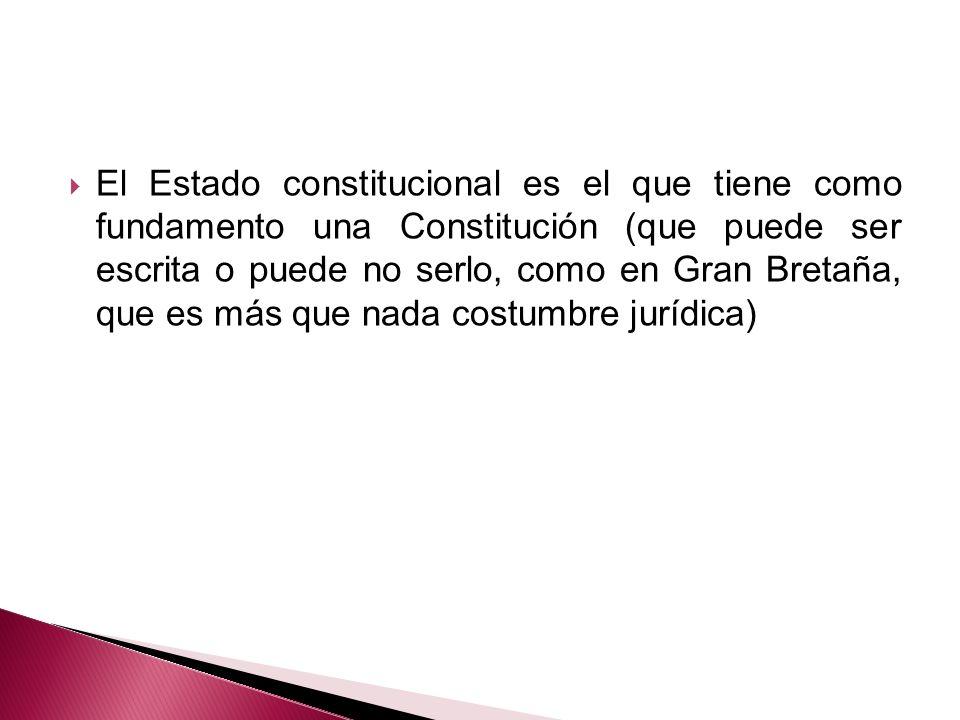 El Estado constitucional es el que tiene como fundamento una Constitución (que puede ser escrita o puede no serlo, como en Gran Bretaña, que es más qu