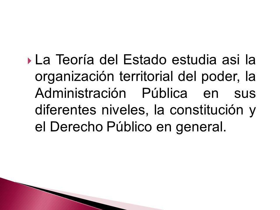 La Teoría del Estado estudia asi la organización territorial del poder, la Administración Pública en sus diferentes niveles, la constitución y el Dere