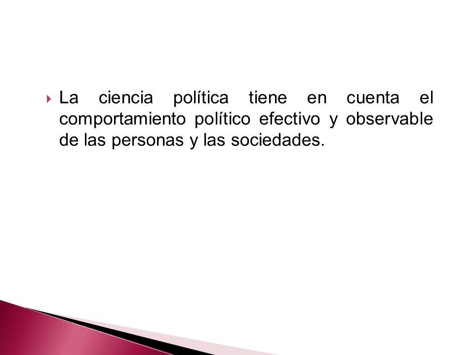 La ciencia política tiene en cuenta el comportamiento político efectivo y observable de las personas y las sociedades.