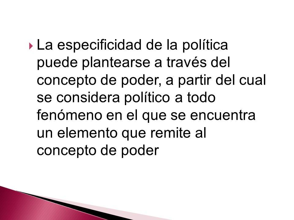 La especificidad de la política puede plantearse a través del concepto de poder, a partir del cual se considera político a todo fenómeno en el que se