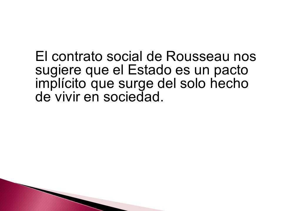 El contrato social de Rousseau nos sugiere que el Estado es un pacto implícito que surge del solo hecho de vivir en sociedad.
