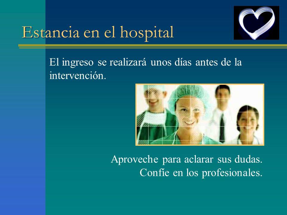 Estancia en el hospital El ingreso se realizará unos días antes de la intervención. Aproveche para aclarar sus dudas. Confíe en los profesionales.