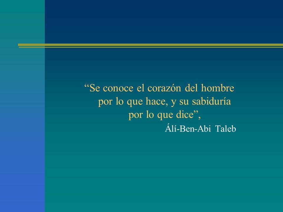 Se conoce el corazón del hombre por lo que hace, y su sabiduría por lo que dice, Álí-Ben-Abi Taleb