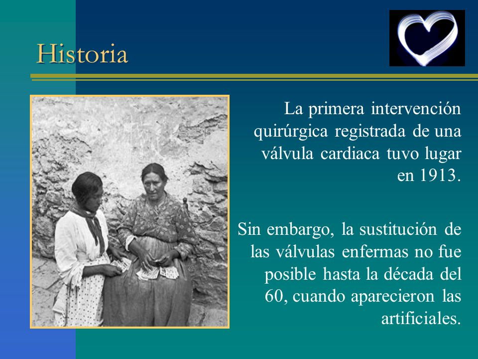 Historia La primera intervención quirúrgica registrada de una válvula cardiaca tuvo lugar en 1913. Sin embargo, la sustitución de las válvulas enferma