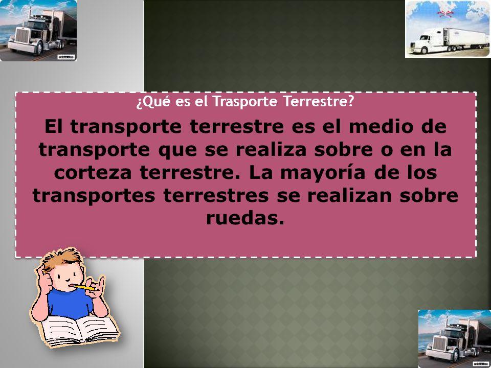 ¿Qué es el Trasporte Terrestre? El transporte terrestre es el medio de transporte que se realiza sobre o en la corteza terrestre. La mayoría de los tr