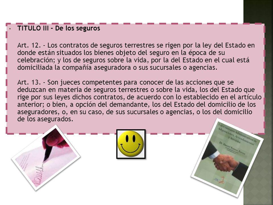 TITULO III - De los seguros Art. 12. - Los contratos de seguros terrestres se rigen por la ley del Estado en donde están situados los bienes objeto de