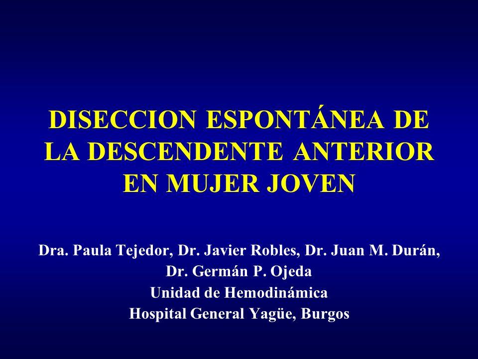 DISECCION ESPONTÁNEA DE LA DESCENDENTE ANTERIOR EN MUJER JOVEN Dra. Paula Tejedor, Dr. Javier Robles, Dr. Juan M. Durán, Dr. Germán P. Ojeda Unidad de