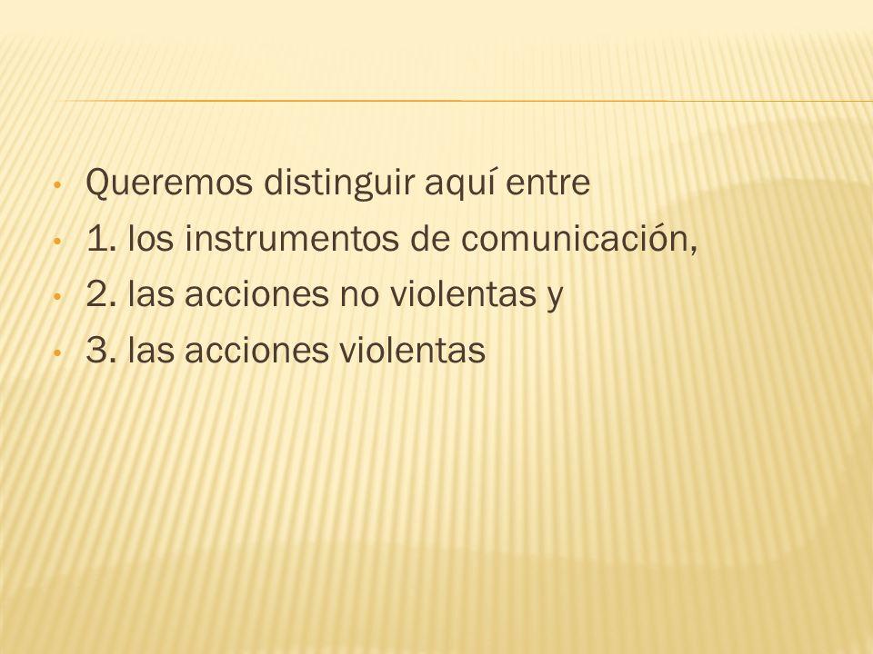 Queremos distinguir aquí entre 1. los instrumentos de comunicación, 2. las acciones no violentas y 3. las acciones violentas