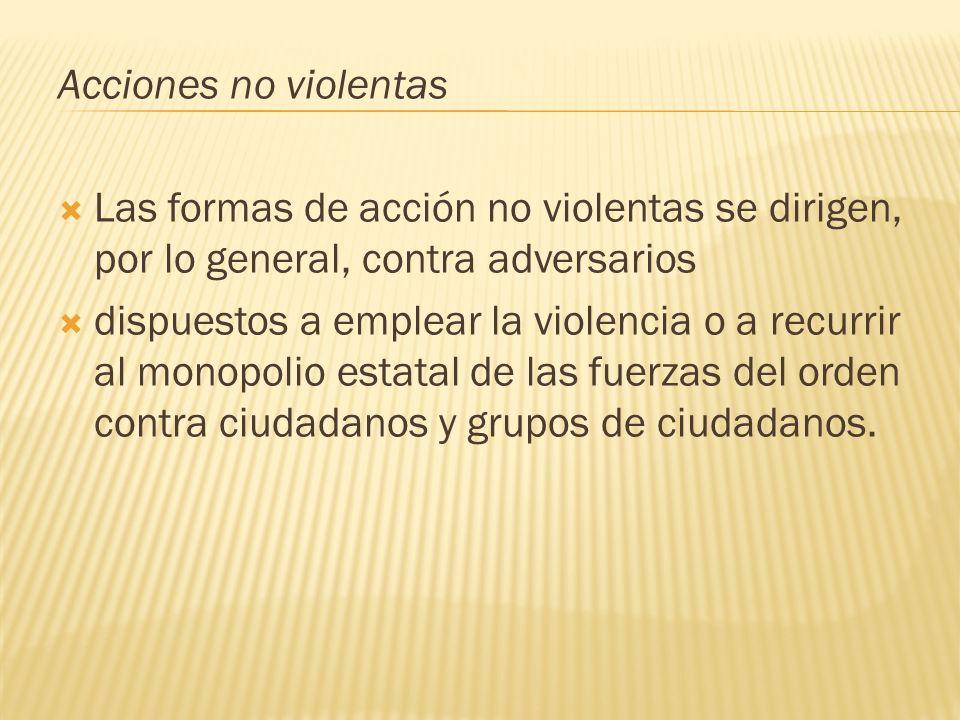 Acciones no violentas Las formas de acción no violentas se dirigen, por lo general, contra adversarios dispuestos a emplear la violencia o a recurrir